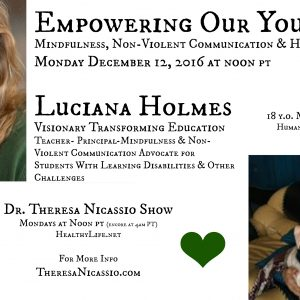 Empowering Our Youth December 12th Luciana Holmes Visionary Transforming Education Teacher-Principle-Mindfulness & Non-Violent Communication Advocate for Students With Learning Disabilities & Other Challenges & Sabrina Dickinson 18 y.o. Making a Difference Humanitarian Girl Scout Gold Award Project in Kenya