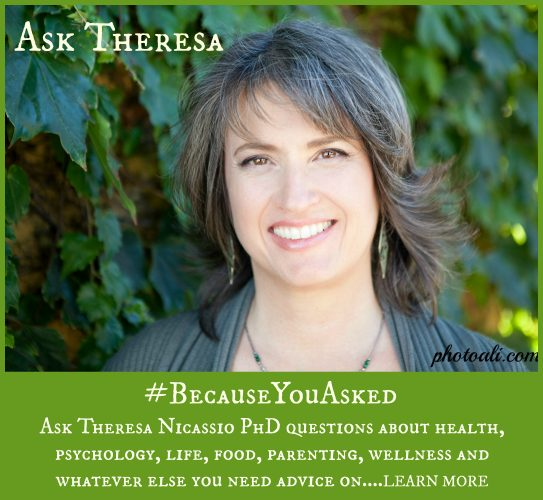 Ask Theresa Nicassio PhD questions about health, psychology, life, food, parenting, wellness and whatever else you need advice on.