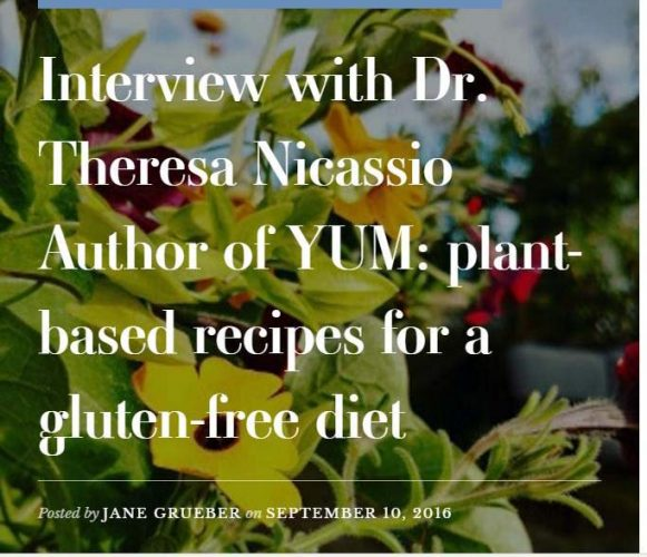 Interview with Dr. Theresa Nicassio Author of YUM: plant-based recipes for a gluten-free diet Posted by JANE GRUEBER on SEPTEMBER 10, 2016