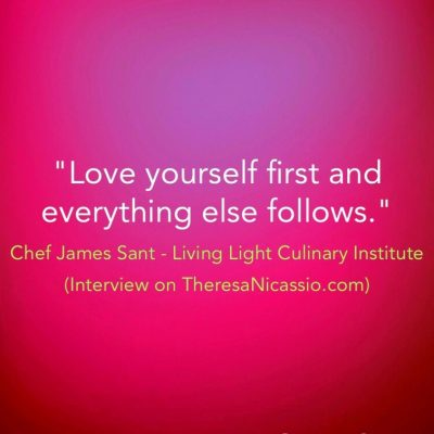 """""""Love yourself first and everything else follows."""" ~ Chef James Sant @plantfoodchef on the Dr. Theresa NIcassio Show 
